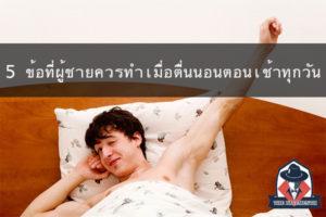 5 ข้อที่ผู้ชายควรทำ เมื่อตื่นนอนตอนเช้าทุกวัน แฟชั่นผู้ชาย ครีมผู้ชาย น้ำหอมผู้ชาย อาหารเสริมผู้ชาย