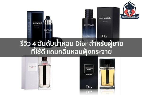 รีวิว 4 อันดับน้ำหอม Dior สำหรับผู้ชายที่ใช้ดี แถมกลิ่นหอมฟุ้งกระจาย แฟชั่นผู้ชาย ครีมผู้ชาย น้ำหอมผู้ชาย อาหารเสริมผู้ชาย