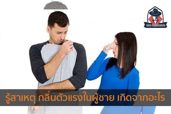 รู้สาเหตุ กลิ่นตัวแรงในผู้ชาย เกิดจากอะไร แฟชั่นผู้ชาย ครีมผู้ชาย น้ำหอมผู้ชาย อาหารเสริมผู้ชาย