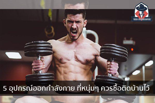 5 อุปกรณ์ออกกำลังกาย ที่หนุ่มๆ ควรซื้อติดบ้านไว้ แฟชั่นผู้ชาย ครีมผู้ชาย น้ำหอมผู้ชาย อาหารเสริมผู้ชาย
