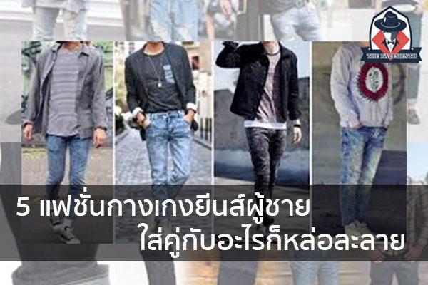 5 แฟชั่นกางเกงยีนส์ผู้ชาย ใส่คู่กับอะไรก็หล่อละลาย แฟชั่นผู้ชาย ครีมผู้ชาย น้ำหอมผู้ชาย อาหารเสริมผู้ชาย